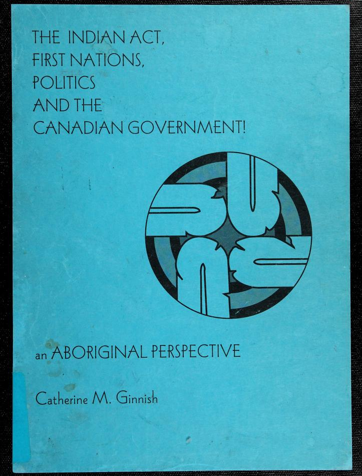 The Indian Act, first nations, politics and the Canadian government by Catherine M. Ginnish